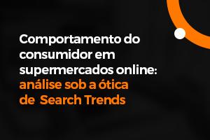 Search Trends: Tendências de Busca e Comportamento do Consumidor em Supermercados Online