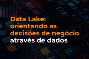 Data Lake: orientando as decisões de negócio através de dados