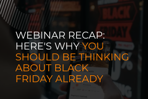 Webinar Recap: Here's why you should be thinking about Black Friday already