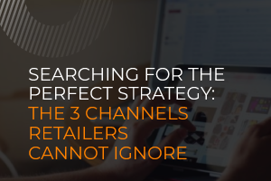 Searching for the perfect strategy: the three channels retailers cannot ignore