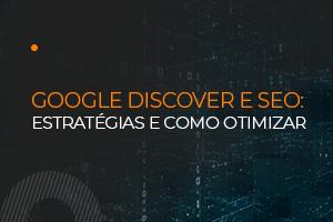Google Discover e SEO: estratégias para potencializar o tráfego orgânico na era das buscas sem palavra-chave